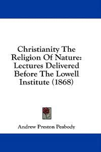 Christianity The Religion Of Nature: Lectures Delivered Before The Lowell Institute (1868)