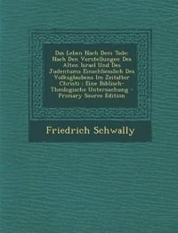 Das Leben Nach Dem Tode: Nach Den Vorstellungen Des Alten Israel Und Des Judentums Einschliesslich Des Volksglaubens Im Zeitalter Christi ; Eine Bibli