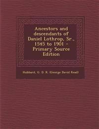 Ancestors and Descendants of Daniel Lothrop, Sr., 1545 to 1901 - Primary Source Edition