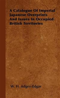 A Catalogue Of Imperial Japanese Overprints And Issues In Occupied British Territories