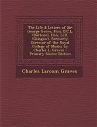 The Life & Letters of Sir George Grove, Hon. D.C.L. (Durham), Hon. Ll.D. (Glasgow), Formerly Director of the Royal College of Music; by Charles L. Gra