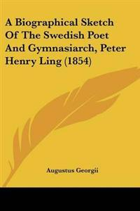 A Biographical Sketch of the Swedish Poet and Gymnasiarch, Peter Henry Ling