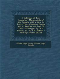 A Collation of Four Important Manuscripts of the Gospels with a View to Prove Their Common Origin and to Restore the Text of Their Archetype, by W.H.