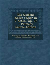 Das Goldene Kreuz : Oper In 2 Acten, Op. 27 - Primary Source Edition