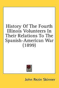 History Of The Fourth Illinois Volunteers In Their Relations To The Spanish-American War