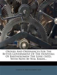 Orders And Ordinances For The Better Government Of The Hospitall Of Bartholomew The Lesse (1652), With Note By W.m. Baker...