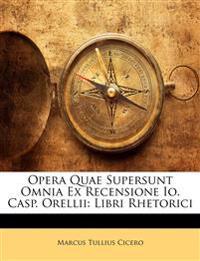 Opera Quae Supersunt Omnia Ex Recensione Io. Casp. Orellii: Libri Rhetorici