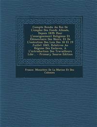 Compte Rendu Au Roi de L'Emploi Des Fonds Alloues, Depuis 1839: Pour L'Enseignement Religieux Et Elementaire Des Noirs, Et de L'Execution Des Lois Des