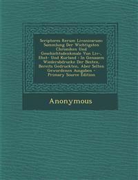 Scriptores Rerum Livonicarum: Sammlung Der Wichtigsten Chroniken Und Geschichtsdenkmale Von LIV-, Ehst- Und Kurland: In Genauem Wiederabdrucke Der B