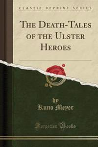 The Death-Tales of the Ulster Heroes (Classic Reprint)