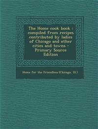 The Home cook book : compiled from recipes contributed by ladies of Chicago and other cities and towns