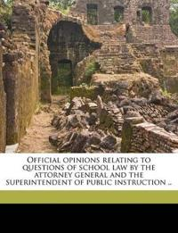 Official opinions relating to questions of school law by the attorney general and the superintendent of public instruction ..