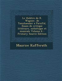 Le théâtre de R. Wagner, de Tannhaeuser a Parsifal, Essais de critique littéraire, esthétique et musicale Volume 6