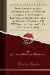 Index Lectionum Quae Auspiciis Regis Augustissimi Guilelmi in Universitate Litteraria Friderica Guilelma per Semestre Aestivum, A D. XVII Aprilis Usque Ad D. XV M. Augusti A. 1867 (Classic Reprint)