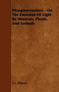 Phosphorescence - Or, the Emission of Light by Minerals, Plants, and Animals