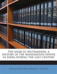 The siyar-ul-Mutakherin, a history of the Mahomedan power in India during the last century