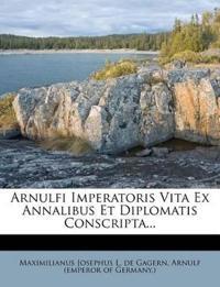 Arnulfi Imperatoris Vita Ex Annalibus Et Diplomatis Conscripta...