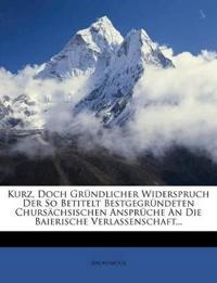 Kurz, Doch Gründlicher Widerspruch Der So Betitelt Bestgegründeten Chursächsischen Ansprüche An Die Baierische Verlassenschaft...