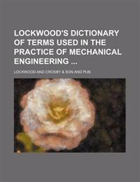 Lockwood's Dictionary of Terms Used in the Practice of Mechanical Engineering