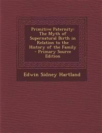 Primitive Paternity: The Myth of Supernatural Birth in Relation to the History of the Family - Primary Source Edition