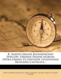 B. Alberti Magni Ratisbonensis Episcopi, Ordinis Prædicatorum, Opera Omnia: Ex Editione Lugdunensi Religiose Castigata...