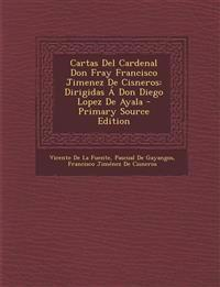 Cartas del Cardenal Don Fray Francisco Jimenez de Cisneros: Dirigidas a Don Diego Lopez de Ayala - Primary Source Edition