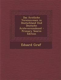 Das Ärztliche Vereinswesen in Deutschland Und Deutsche Ärztevereinsbund - Primary Source Edition