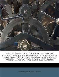 Vie du bienheureux Alphonse-Marie de Liguori : évèque de Sainte-Agathe des Gots et fondateur de la congrégation des prêtres missionaires du très-saint