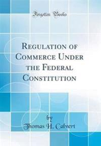 Regulation of Commerce Under the Federal Constitution (Classic Reprint)