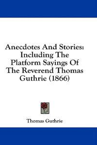 Anecdotes And Stories: Including The Platform Sayings Of The Reverend Thomas Guthrie (1866)