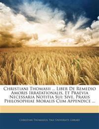 Christiani Thomasii ... Liber De Remedio Amoris Irratationalis, Et Praevia Necessaria Notitia Sui: Sive, Praxis Philosophiae Moralis Cum Appendice ...