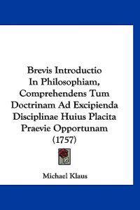Brevis Introductio in Philosophiam, Comprehendens Tum Doctrinam Ad Excipienda Disciplinae Huius Placita Praevie Opportunam