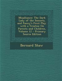 Misalliance: The Dark Lady of the Sonnets, and Fanny's First Play. with a Treatise On Parents and Children, Volume 12 - Primary Source Edition