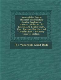 Venerabilis Baedae Historia Ecclesiastica Gentis Anglorum, Historia Abbatum, Et Epistola Ad Ecgberctum, Cum Epistola Bonifacii Ad Cudberthum - Primary