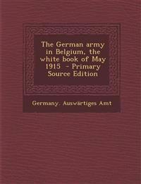 The German army in Belgium, the white book of May 1915  - Primary Source Edition