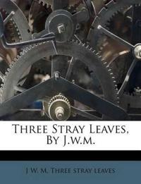Three Stray Leaves, By J.w.m.