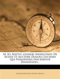 M. IO. Matth. Gesneri Anspacensis de Aetate Et Auctore Dialogi Lucianei Qui Philopatris Inscribitur Dissertatio...