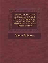 History of the Jews in Russia and Poland: From the Beginning Until the Death of Alexander I - Primary Source Edition
