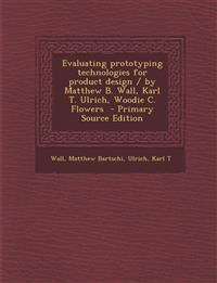 Evaluating Prototyping Technologies for Product Design / By Matthew B. Wall, Karl T. Ulrich, Woodie C. Flowers - Primary Source Edition