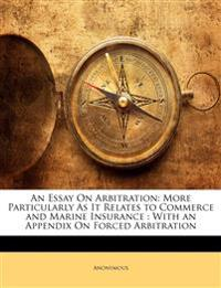 An Essay On Arbitration: More Particularly As It Relates to Commerce and Marine Insurance : With an Appendix On Forced Arbitration