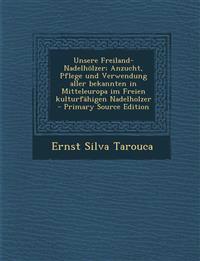 Unsere Freiland-Nadelhölzer; Anzucht, Pflege und Verwendung aller bekannten in Mitteleuropa im Freien kulturfähigen Nadelholzer  - Primary Source Edit