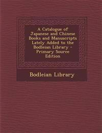 A Catalogue of Japanese and Chinese Books and Manuscripts Lately Added to the Bodleian Library - Primary Source Edition
