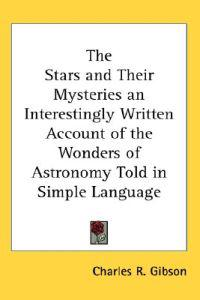 The Stars And Their Mysteries an Interestingly Written Account of the Wonders of Astronomy Told in Simple Language