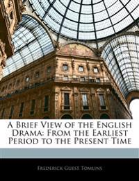 A Brief View of the English Drama: From the Earliest Period to the Present Time