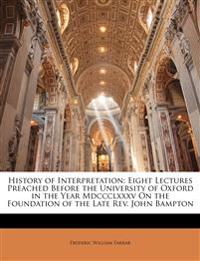 History of Interpretation: Eight Lectures Preached Before the University of Oxford in the Year Mdccclxxxv On the Foundation of the Late Rev. John Bamp