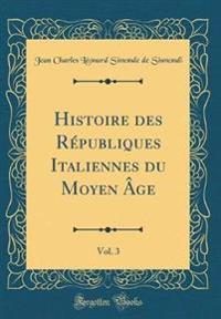 Histoire des Républiques Italiennes du Moyen Âge, Vol. 3 (Classic Reprint)
