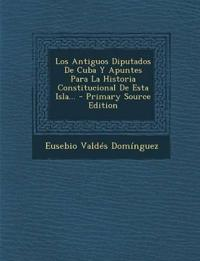Los Antiguos Diputados De Cuba Y Apuntes Para La Historia Constitucional De Esta Isla... - Primary Source Edition