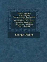 España Sagrada: Antigüedades Tarraconenses, Preliminar A Las Memorias Eclesiásticas De La Santa Iglesia De Tarragona, Volume 24