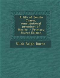 A life of Benito Juarez, constitutional president of Mexico
