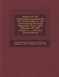 Report of the Commissioner-General for the United States to the International Universal Exposition, Paris, 1900, February 29, 1901, Volume 2... - Prim